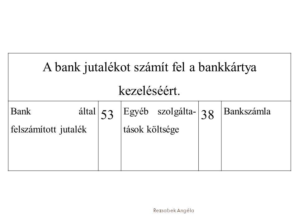 Rezsabek Angéla A bank jutalékot számít fel a bankkártya kezeléséért. Bank által felszámított jutalék  Egyéb szolgálta- tások költsége  Bankszámla