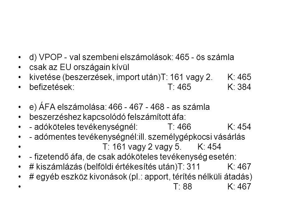d) VPOP - val szembeni elszámolások: 465 - ös számla csak az EU országain kívül kivetése (beszerzések, import után)T: 161 vagy 2.K: 465 befizetések:T: 465K: 384 e) ÁFA elszámolása: 466 - 467 - 468 - as számla beszerzéshez kapcsolódó felszámított áfa: - adóköteles tevékenységnél:T: 466K: 454 - adómentes tevékenységnél:ill.
