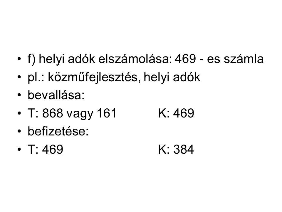 f) helyi adók elszámolása: 469 - es számla pl.: közműfejlesztés, helyi adók bevallása: T: 868 vagy 161K: 469 befizetése: T: 469K: 384