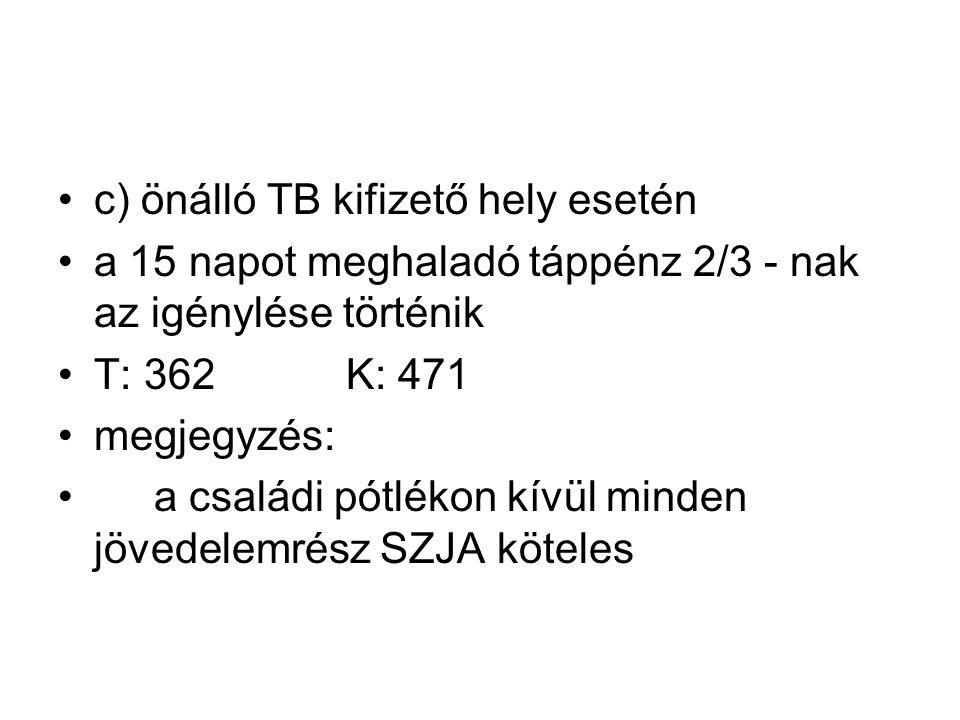 c) önálló TB kifizető hely esetén a 15 napot meghaladó táppénz 2/3 - nak az igénylése történik T: 362K: 471 megjegyzés: a családi pótlékon kívül minden jövedelemrész SZJA köteles