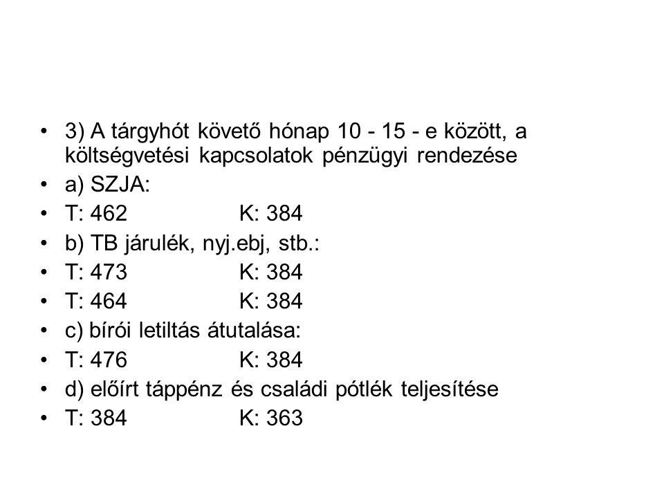 3) A tárgyhót követő hónap 10 - 15 - e között, a költségvetési kapcsolatok pénzügyi rendezése a) SZJA: T: 462K: 384 b) TB járulék, nyj.ebj, stb.: T: 473K: 384 T: 464K: 384 c) bírói letiltás átutalása: T: 476K: 384 d) előírt táppénz és családi pótlék teljesítése T: 384K: 363