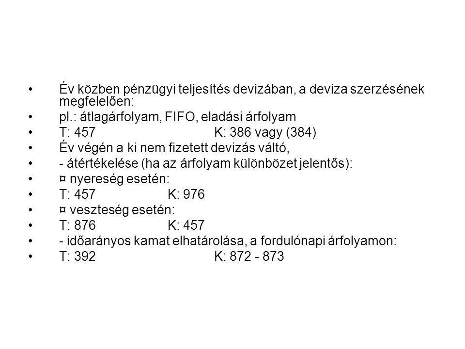 Év közben pénzügyi teljesítés devizában, a deviza szerzésének megfelelően: pl.: átlagárfolyam, FIFO, eladási árfolyam T: 457 K: 386 vagy (384) Év végén a ki nem fizetett devizás váltó, - átértékelése (ha az árfolyam különbözet jelentős): ¤ nyereség esetén: T: 457 K: 976 ¤ veszteség esetén: T: 876 K: 457 - időarányos kamat elhatárolása, a fordulónapi árfolyamon: T: 392 K: 872 - 873