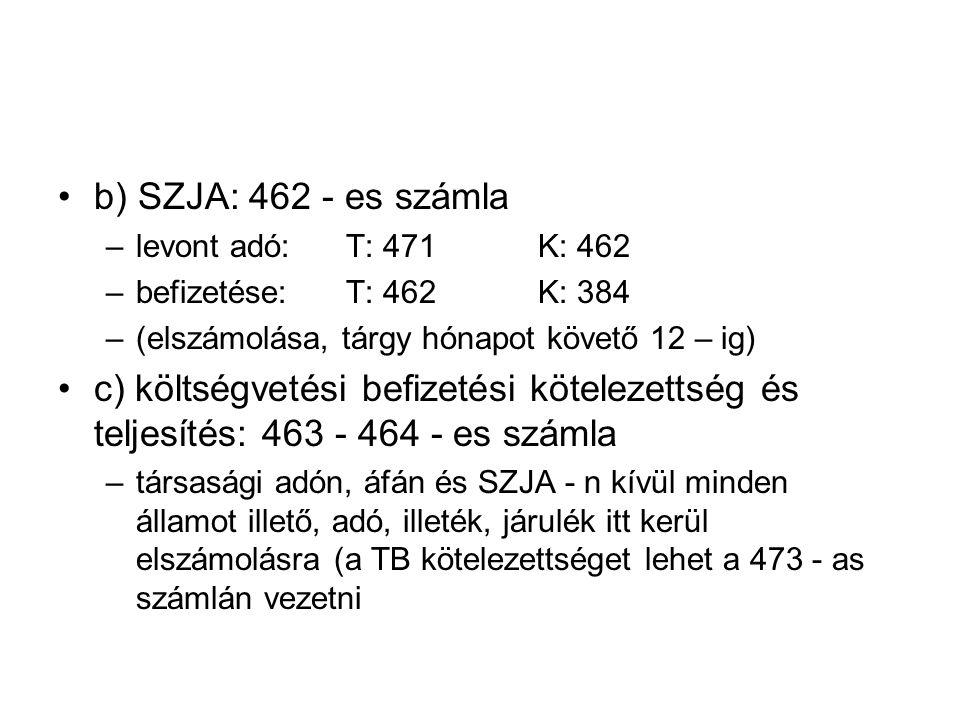 b) SZJA: 462 - es számla –levont adó:T: 471K: 462 –befizetése:T: 462K: 384 –(elszámolása, tárgy hónapot követő 12 – ig) c) költségvetési befizetési kötelezettség és teljesítés: 463 - 464 - es számla –társasági adón, áfán és SZJA - n kívül minden államot illető, adó, illeték, járulék itt kerül elszámolásra (a TB kötelezettséget lehet a 473 - as számlán vezetni