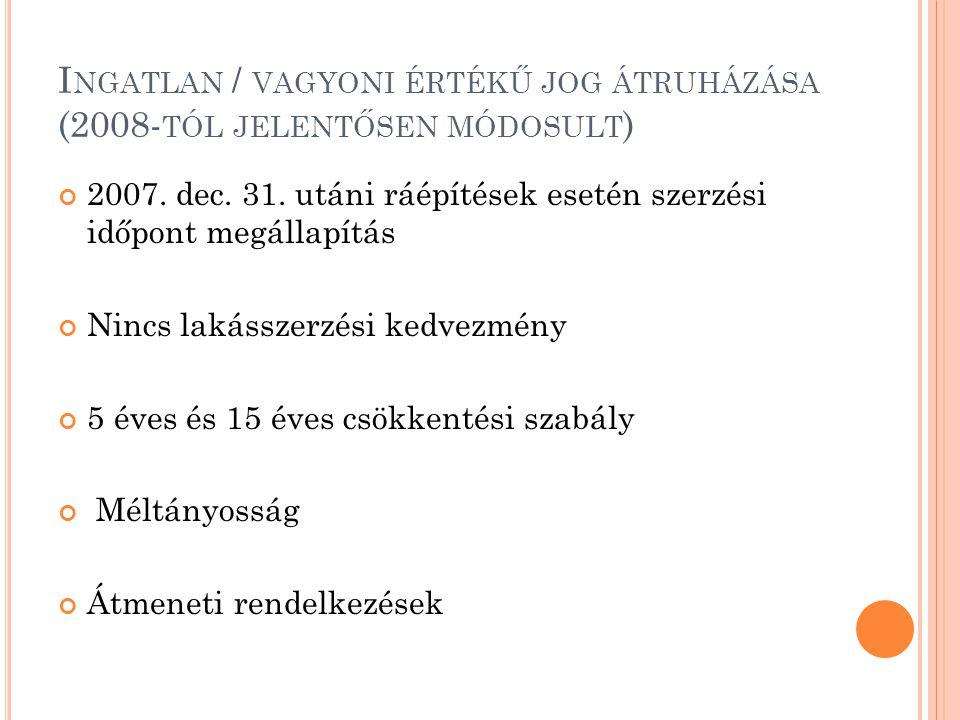 I NGATLAN / VAGYONI ÉRTÉKŰ JOG ÁTRUHÁZÁSA (2008- TÓL JELENTŐSEN MÓDOSULT ) 2007. dec. 31. utáni ráépítések esetén szerzési időpont megállapítás Nincs