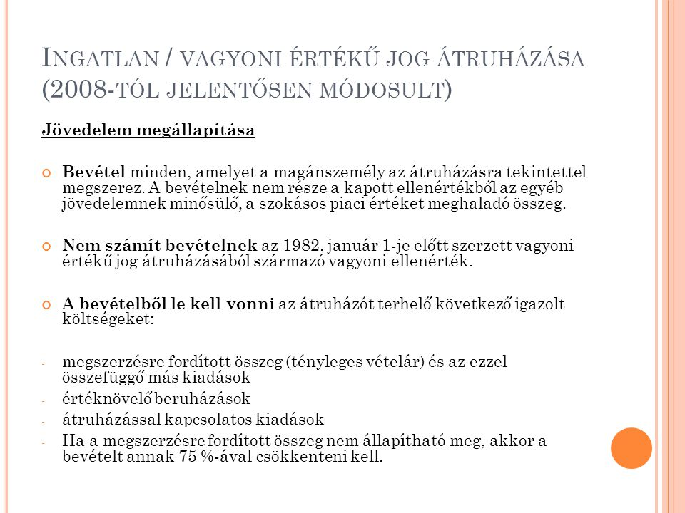 I NGATLAN / VAGYONI ÉRTÉKŰ JOG ÁTRUHÁZÁSA (2008- TÓL JELENTŐSEN MÓDOSULT ) Jövedelem megállapítása Bevétel minden, amelyet a magánszemély az átruházás