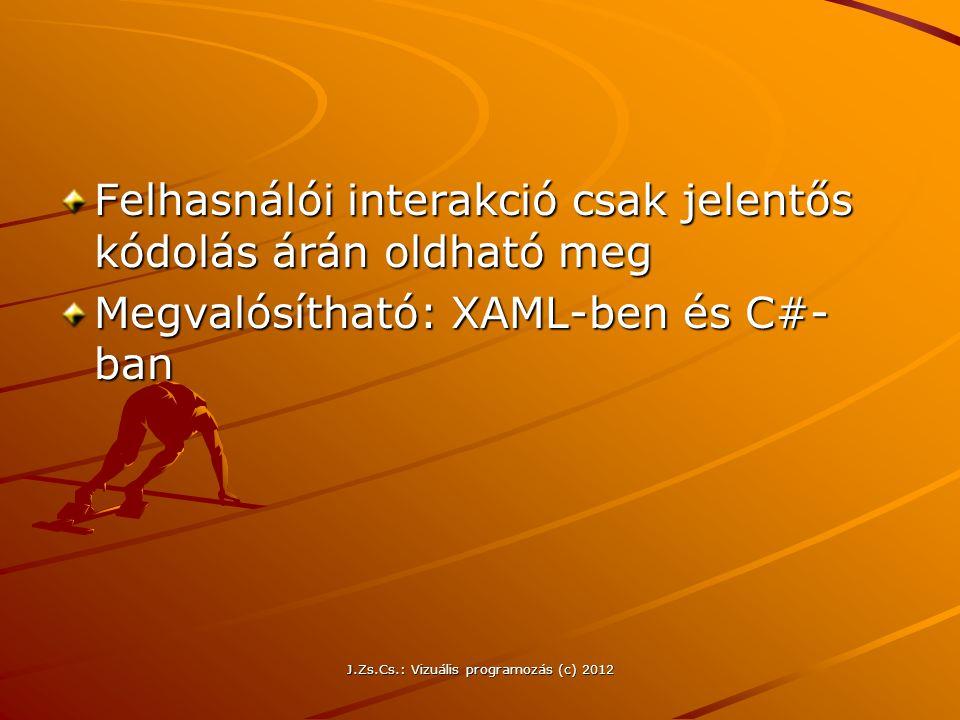 Felhasnálói interakció csak jelentős kódolás árán oldható meg Megvalósítható: XAML-ben és C#- ban J.Zs.Cs.: Vizuális programozás (c) 2012