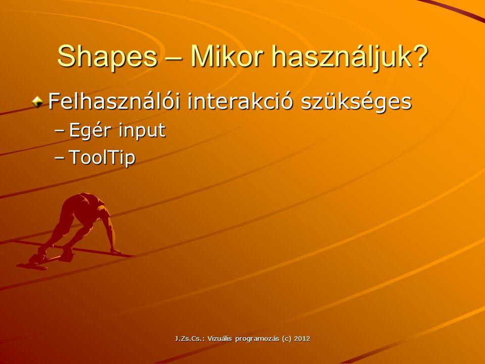 Shapes – Mikor használjuk? Felhasználói interakció szükséges –Egér input –ToolTip J.Zs.Cs.: Vizuális programozás (c) 2012