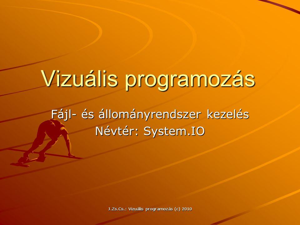 J.Zs.Cs.: Vizuális programozás (c) 2010 Vizuális programozás Fájl- és állományrendszer kezelés Névtér: System.IO