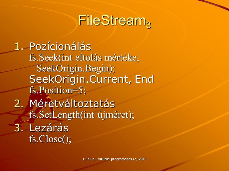 J.Zs.Cs.: Vizuális programozás (c) 2010 FileStream 3 1.Pozícionálás fs.Seek(int eltolás mértéke, SeekOrigin.Begin); SeekOrigin.Current, End fs.Position=5; 2.Méretváltoztatás fs.SetLength(int újméret); 3.Lezárás fs.Close();