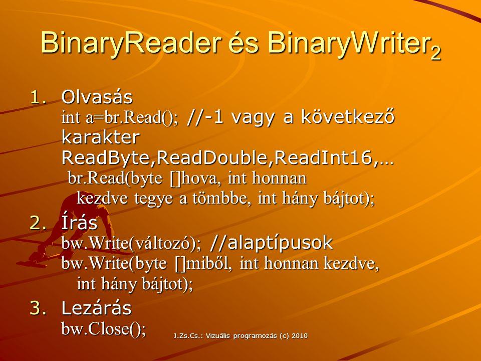 J.Zs.Cs.: Vizuális programozás (c) 2010 BinaryReader és BinaryWriter 2 1.Olvasás int a=br.Read(); //-1 vagy a következő karakter ReadByte,ReadDouble,ReadInt16,… br.Read(byte []hova, int honnan kezdve tegye a tömbbe, int hány bájtot); 2.Írás bw.Write(változó); //alaptípusok bw.Write(byte []miből, int honnan kezdve, int hány bájtot); 3.Lezárás bw.Close();