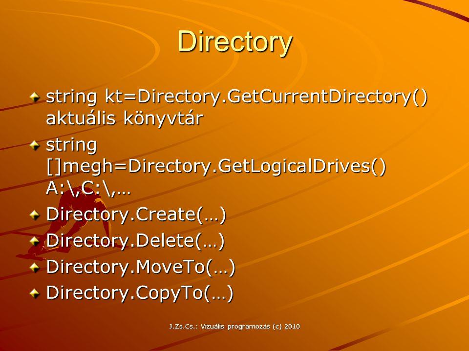 J.Zs.Cs.: Vizuális programozás (c) 2010 Directory string kt=Directory.GetCurrentDirectory() aktuális könyvtár string []megh=Directory.GetLogicalDrives() A:\,C:\,… Directory.Create(…)Directory.Delete(…)Directory.MoveTo(…)Directory.CopyTo(…)