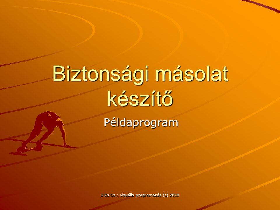 J.Zs.Cs.: Vizuális programozás (c) 2010 Biztonsági másolat készítő Példaprogram