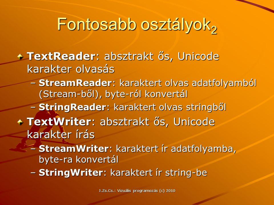 J.Zs.Cs.: Vizuális programozás (c) 2010 Fontosabb osztályok 2 TextReader: absztrakt ős, Unicode karakter olvasás –StreamReader: karaktert olvas adatfolyamból (Stream-ből), byte-ról konvertál –StringReader: karaktert olvas stringből TextWriter: absztrakt ős, Unicode karakter írás –StreamWriter: karaktert ír adatfolyamba, byte-ra konvertál –StringWriter: karaktert ír string-be