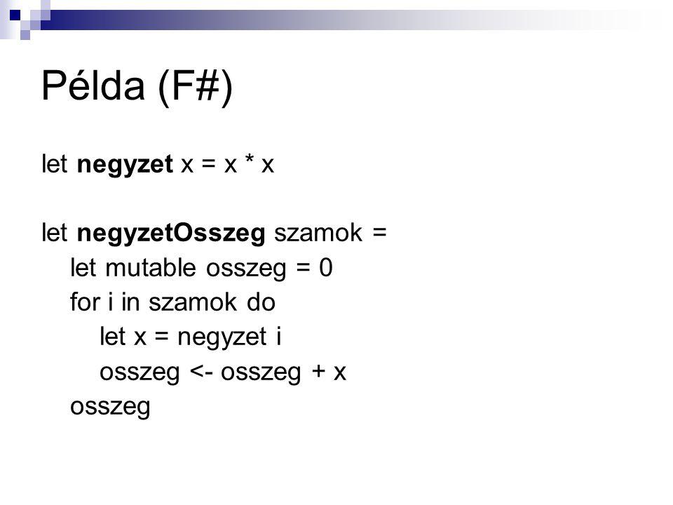 Példa (F#) let negyzet x = x * x let negyzetOsszeg szamok = let mutable osszeg = 0 for i in szamok do let x = negyzet i osszeg <- osszeg + x osszeg