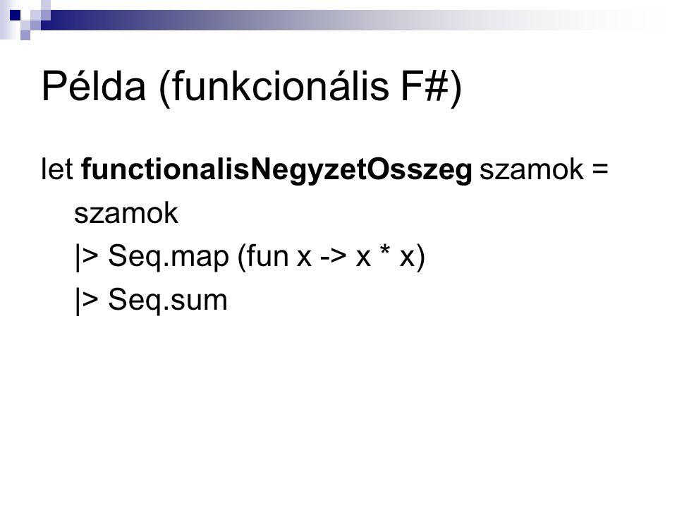 Példa (funkcionális F#) let functionalisNegyzetOsszeg szamok = szamok |> Seq.map (fun x -> x * x) |> Seq.sum