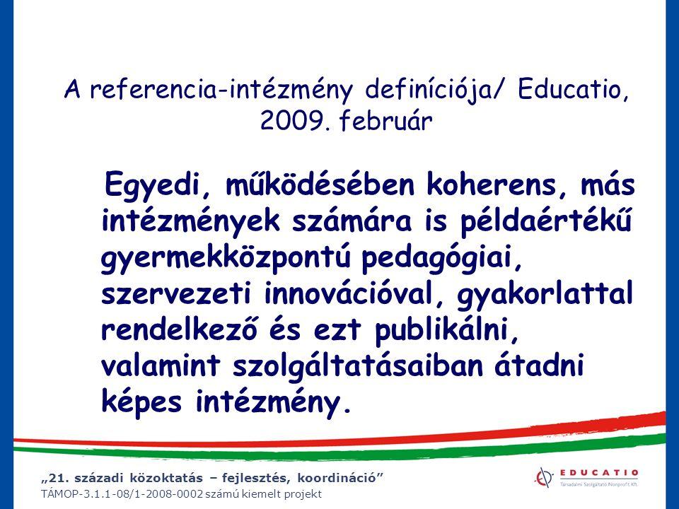 """""""21. századi közoktatás – fejlesztés, koordináció"""" TÁMOP-3.1.1-08/1-2008-0002 számú kiemelt projekt A referencia-intézmény definíciója/ Educatio, 2009"""