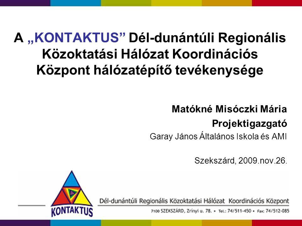 """A """"KONTAKTUS"""" Dél-dunántúli Regionális Közoktatási Hálózat Koordinációs Központ hálózatépítő tevékenysége Matókné Misóczki Mária Projektigazgató Garay"""