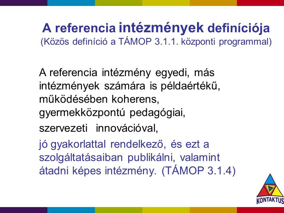 A referencia intézmények definíciója (Közös definíció a TÁMOP 3.1.1. központi programmal) A referencia intézmény egyedi, más intézmények számára is pé