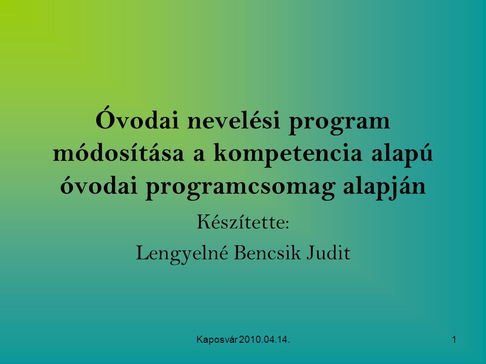 Kaposvár 2010.04.14.1 Óvodai nevelési program módosítása a kompetencia alapú óvodai programcsomag alapján Készítette: Lengyelné Bencsik Judit
