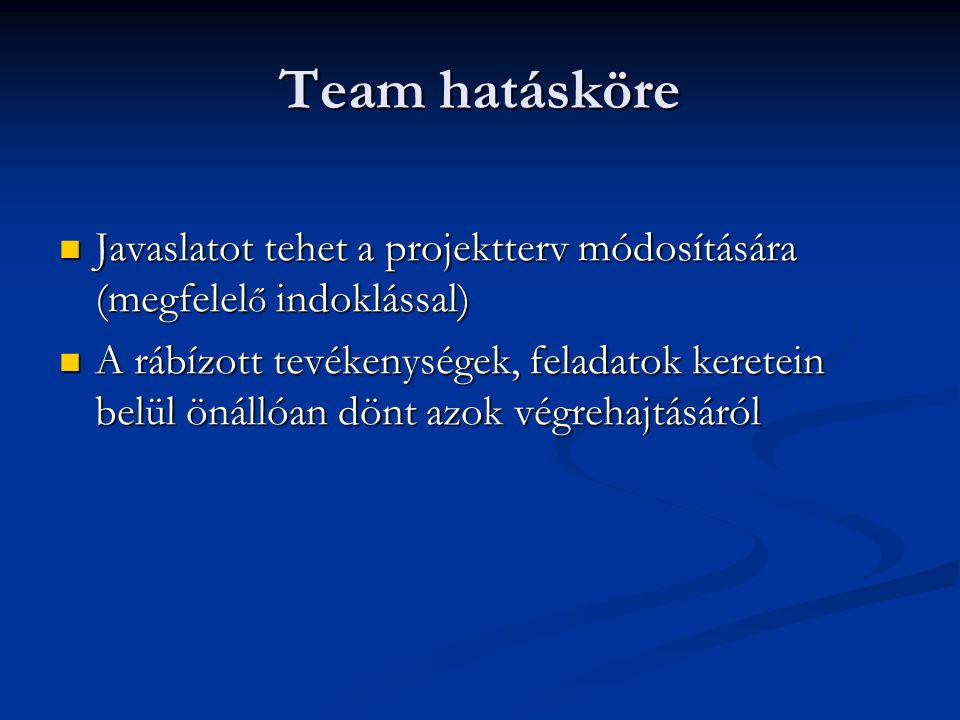 Team hatásköre Javaslatot tehet a projektterv módosítására (megfelel ő indoklással) Javaslatot tehet a projektterv módosítására (megfelel ő indoklással) A rábízott tevékenységek, feladatok keretein belül önállóan dönt azok végrehajtásáról A rábízott tevékenységek, feladatok keretein belül önállóan dönt azok végrehajtásáról