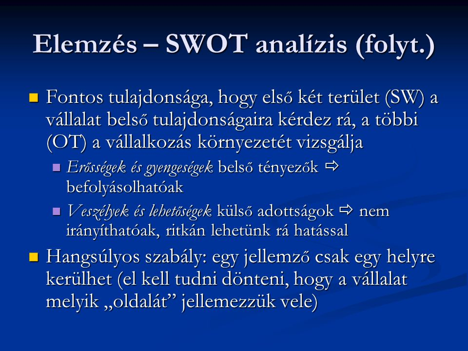 """Elemzés – SWOT analízis (folyt.) Fontos tulajdonsága, hogy els ő két terület (SW) a vállalat bels ő tulajdonságaira kérdez rá, a többi (OT) a vállalkozás környezetét vizsgálja Fontos tulajdonsága, hogy els ő két terület (SW) a vállalat bels ő tulajdonságaira kérdez rá, a többi (OT) a vállalkozás környezetét vizsgálja Er ő sségek és gyengeségek bels ő tényez ő k  befolyásolhatóak Er ő sségek és gyengeségek bels ő tényez ő k  befolyásolhatóak Veszélyek és lehet ő ségek küls ő adottságok  nem irányíthatóak, ritkán lehetünk rá hatással Veszélyek és lehet ő ségek küls ő adottságok  nem irányíthatóak, ritkán lehetünk rá hatással Hangsúlyos szabály: egy jellemz ő csak egy helyre kerülhet (el kell tudni dönteni, hogy a vállalat melyik """"oldalát jellemezzük vele) Hangsúlyos szabály: egy jellemz ő csak egy helyre kerülhet (el kell tudni dönteni, hogy a vállalat melyik """"oldalát jellemezzük vele)"""