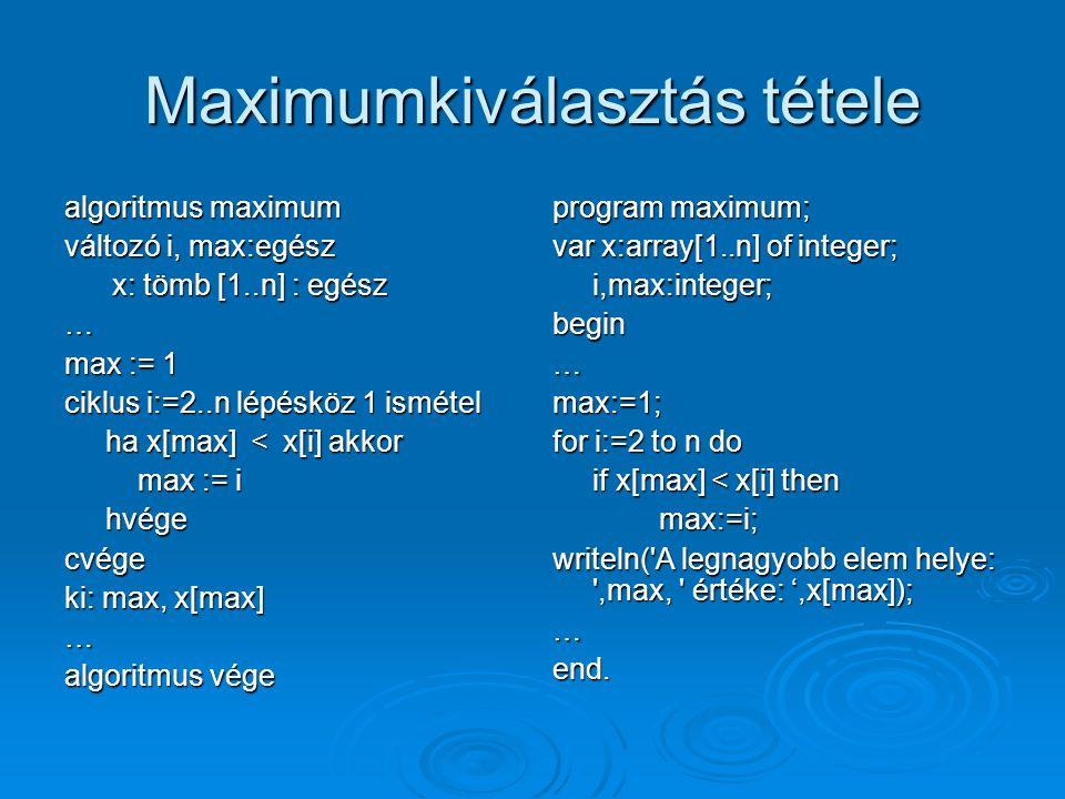 Maximumkiválasztás tétele algoritmus maximum változó i, max:egész x: tömb [1..n] : egész x: tömb [1..n] : egész… max := 1 ciklus i:=2..n lépésköz 1 is