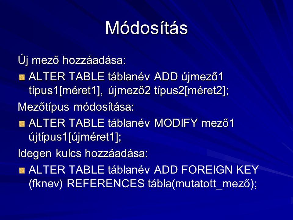 Módosítás Új mező hozzáadása: ALTER TABLE táblanév ADD újmező1 típus1[méret1], újmező2 típus2[méret2]; Mezőtípus módosítása: ALTER TABLE táblanév MODIFY mező1 újtípus1[újméret1]; Idegen kulcs hozzáadása: ALTER TABLE táblanév ADD FOREIGN KEY (fknev) REFERENCES tábla(mutatott_mező);