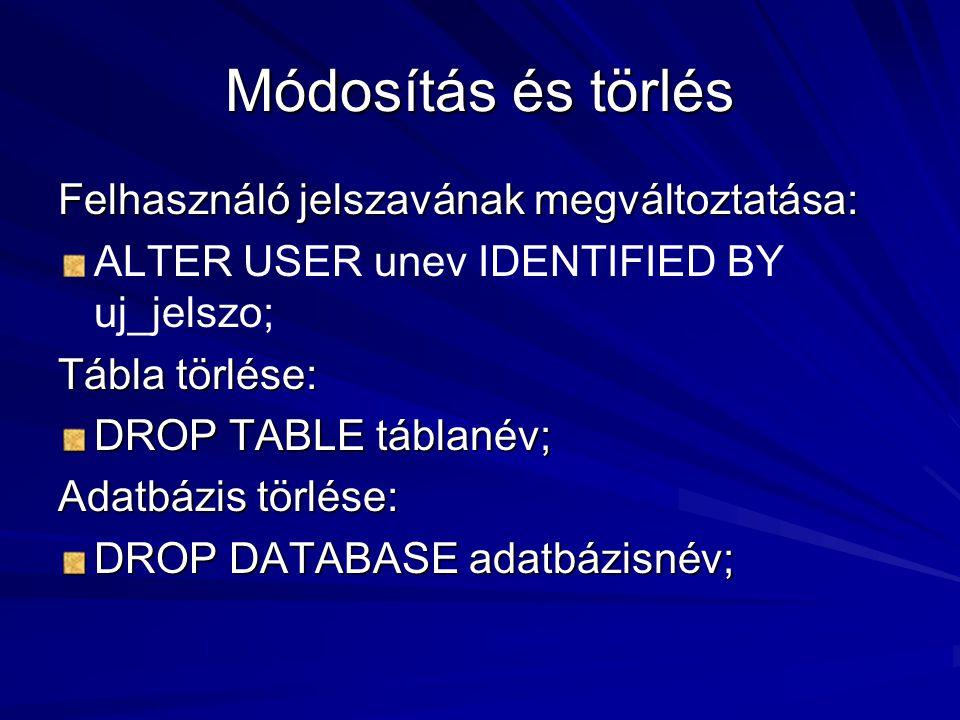 Módosítás és törlés Felhasználó jelszavának megváltoztatása: ALTER USER unev IDENTIFIED BY uj_jelszo; Tábla törlése: DROP TABLE táblanév; Adatbázis törlése: DROP DATABASE adatbázisnév;