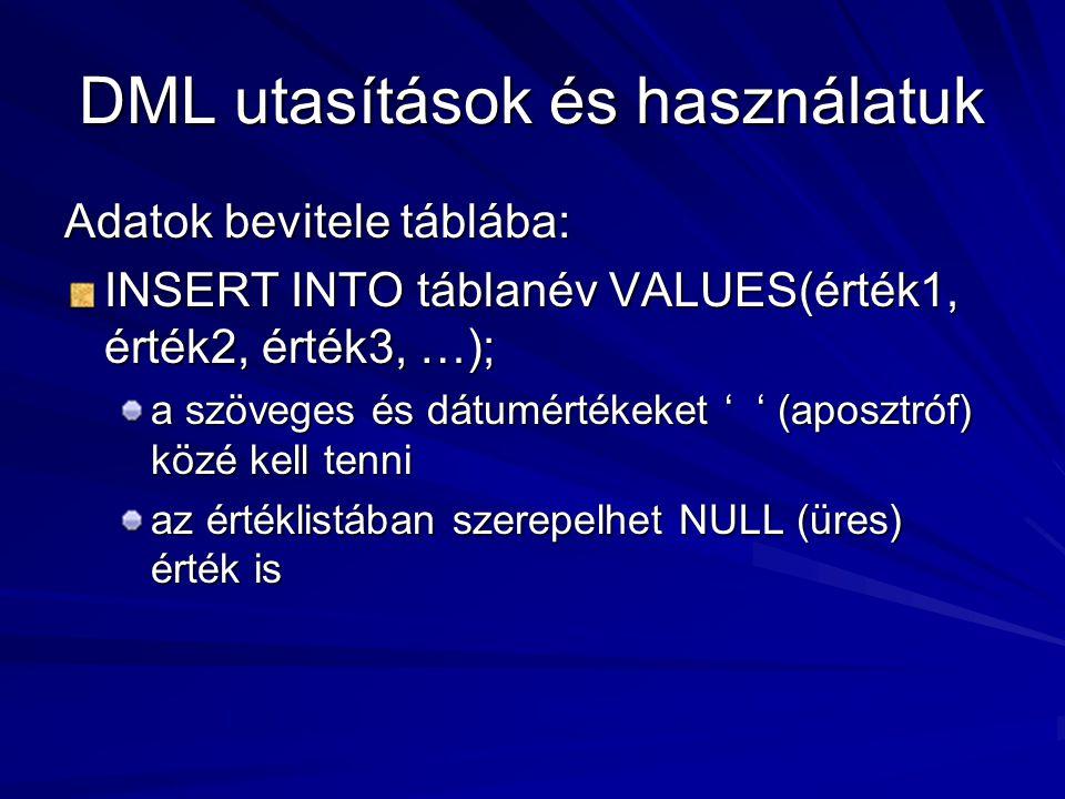 DML utasítások és használatuk Adatok bevitele táblába: INSERT INTO táblanév VALUES(érték1, érték2, érték3, …); a szöveges és dátumértékeket ' ' (aposztróf) közé kell tenni az értéklistában szerepelhet NULL (üres) érték is