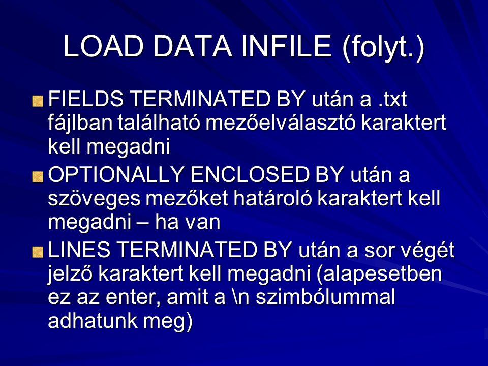 LOAD DATA INFILE (folyt.) FIELDS TERMINATED BY után a.txt fájlban található mezőelválasztó karaktert kell megadni OPTIONALLY ENCLOSED BY után a szöveges mezőket határoló karaktert kell megadni – ha van LINES TERMINATED BY után a sor végét jelző karaktert kell megadni (alapesetben ez az enter, amit a \n szimbólummal adhatunk meg)