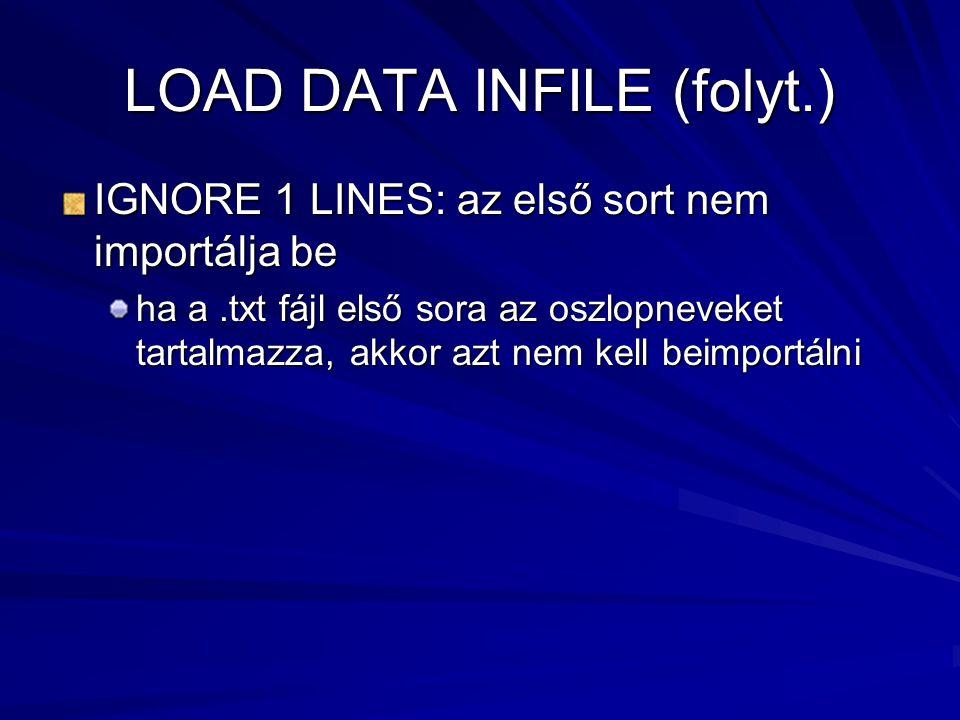 LOAD DATA INFILE (folyt.) IGNORE 1 LINES: az első sort nem importálja be ha a.txt fájl első sora az oszlopneveket tartalmazza, akkor azt nem kell beimportálni