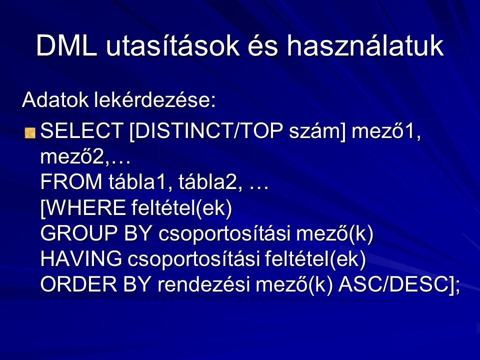 DML utasítások és használatuk Adatok lekérdezése: SELECT [DISTINCT/TOP szám] mező1, mező2,… FROM tábla1, tábla2, … [WHERE feltétel(ek) GROUP BY csoportosítási mező(k) HAVING csoportosítási feltétel(ek) ORDER BY rendezési mező(k) ASC/DESC];