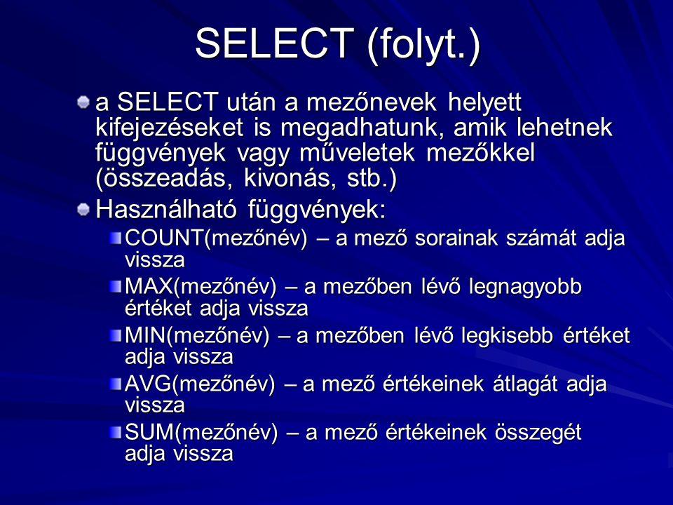 SELECT (folyt.) a SELECT után a mezőnevek helyett kifejezéseket is megadhatunk, amik lehetnek függvények vagy műveletek mezőkkel (összeadás, kivonás, stb.) Használható függvények: COUNT(mezőnév) – a mező sorainak számát adja vissza MAX(mezőnév) – a mezőben lévő legnagyobb értéket adja vissza MIN(mezőnév) – a mezőben lévő legkisebb értéket adja vissza AVG(mezőnév) – a mező értékeinek átlagát adja vissza SUM(mezőnév) – a mező értékeinek összegét adja vissza