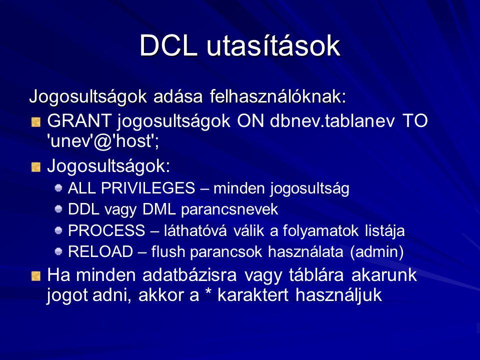 DCL utasítások Jogosultságok adása felhasználóknak: GRANT jogosultságok ON dbnev.tablanev TO unev @ host ; Jogosultságok: ALL PRIVILEGES – minden jogosultság DDL vagy DML parancsnevek PROCESS – láthatóvá válik a folyamatok listája RELOAD – flush parancsok használata (admin) Ha minden adatbázisra vagy táblára akarunk jogot adni, akkor a * karaktert használjuk
