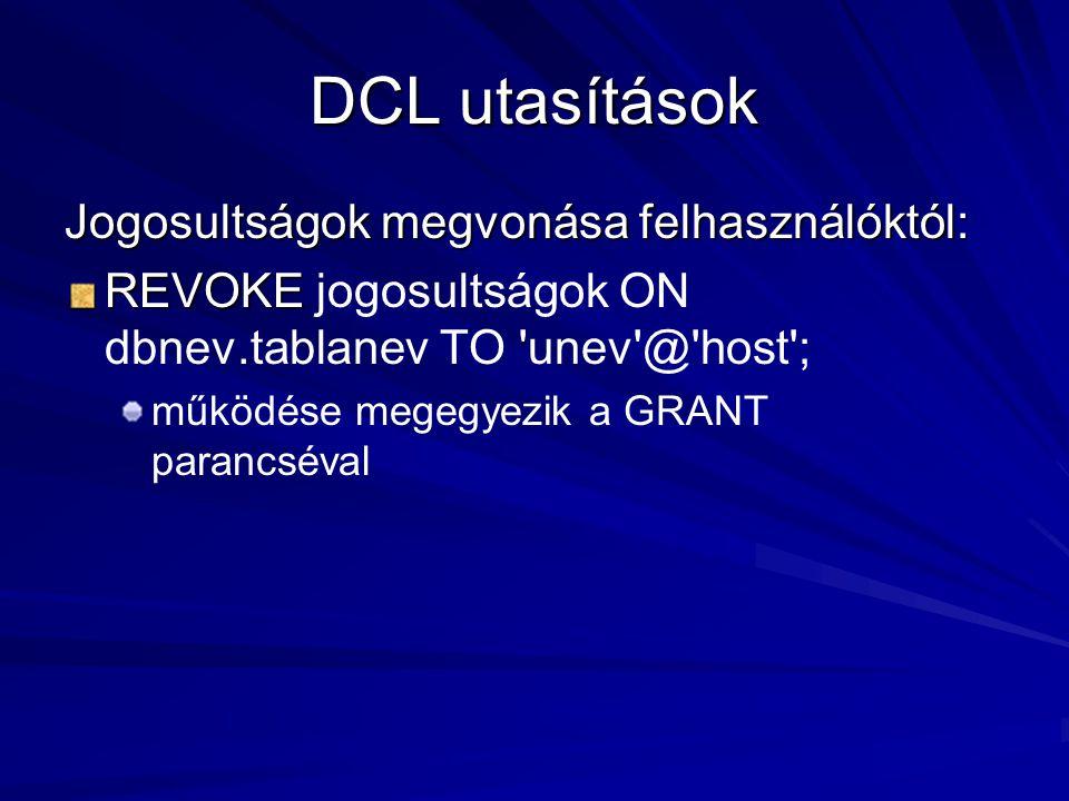 DCL utasítások Jogosultságok megvonása felhasználóktól: REVOKE REVOKE jogosultságok ON dbnev.tablanev TO unev @ host ; működése megegyezik a GRANT parancséval