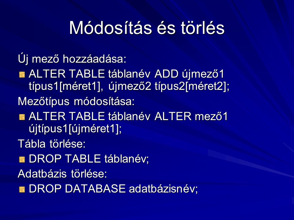Módosítás és törlés Új mező hozzáadása: ALTER TABLE táblanév ADD újmező1 típus1[méret1], újmező2 típus2[méret2]; Mezőtípus módosítása: ALTER TABLE táb