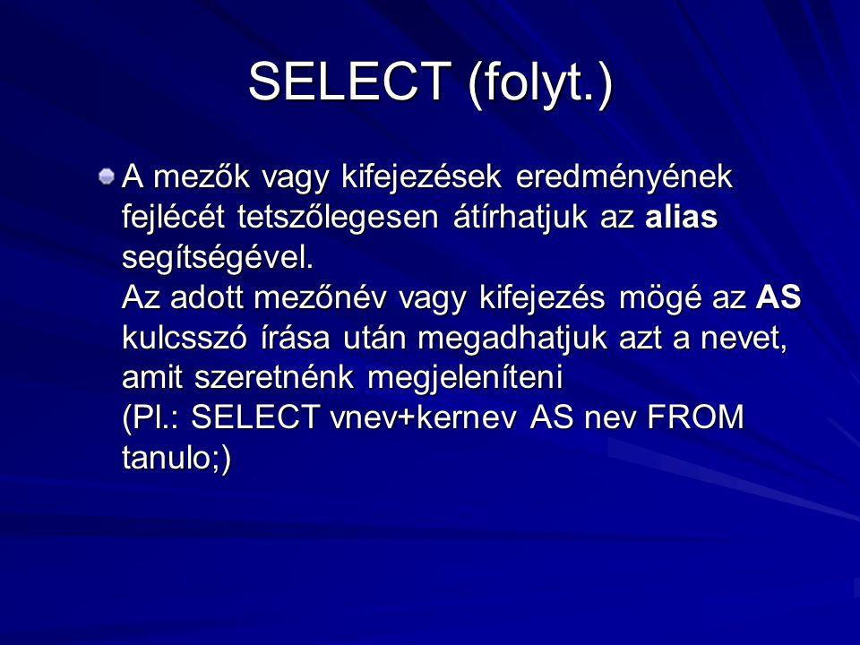 SELECT (folyt.) A mezők vagy kifejezések eredményének fejlécét tetszőlegesen átírhatjuk az alias segítségével. Az adott mezőnév vagy kifejezés mögé az
