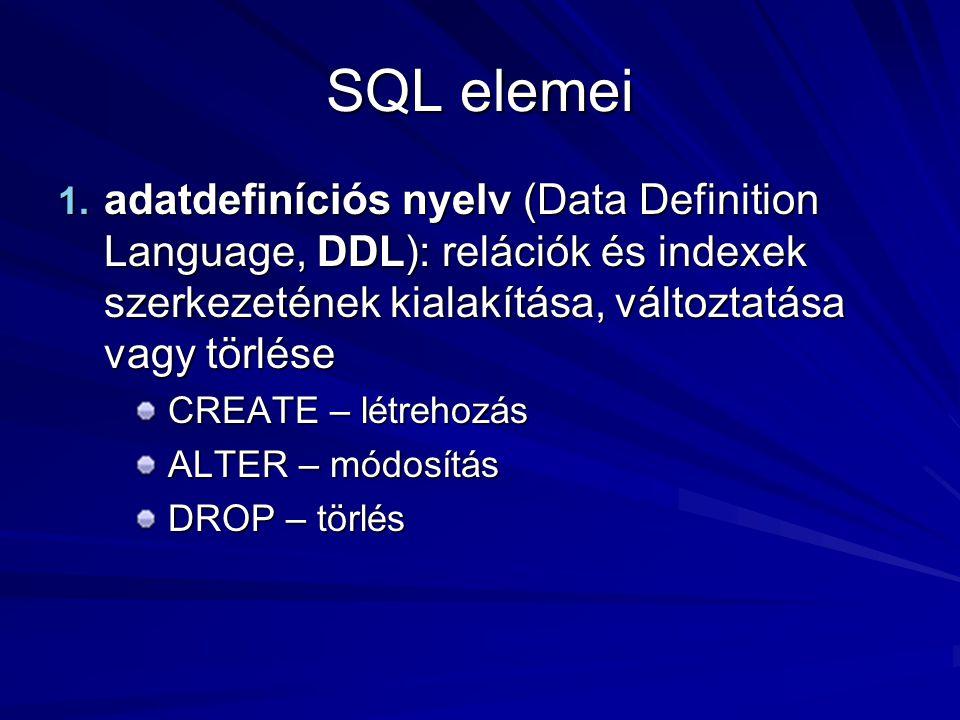 SQL elemei 1. adatdefiníciós nyelv (Data Definition Language, DDL): relációk és indexek szerkezetének kialakítása, változtatása vagy törlése CREATE –