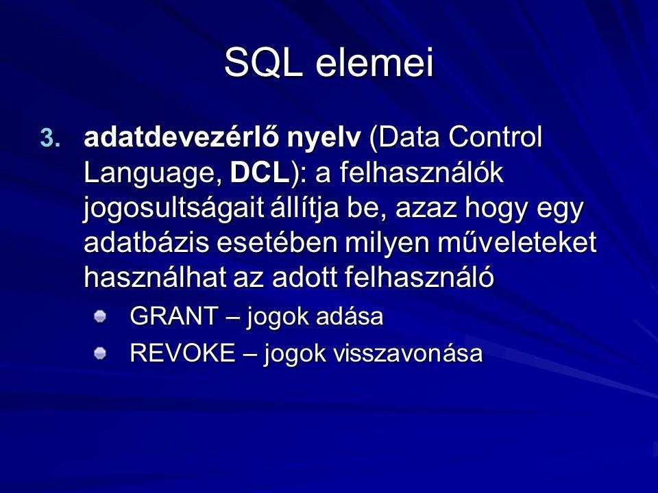 SQL elemei 3. adatdevezérlő nyelv (Data Control Language, DCL): a felhasználók jogosultságait állítja be, azaz hogy egy adatbázis esetében milyen műve