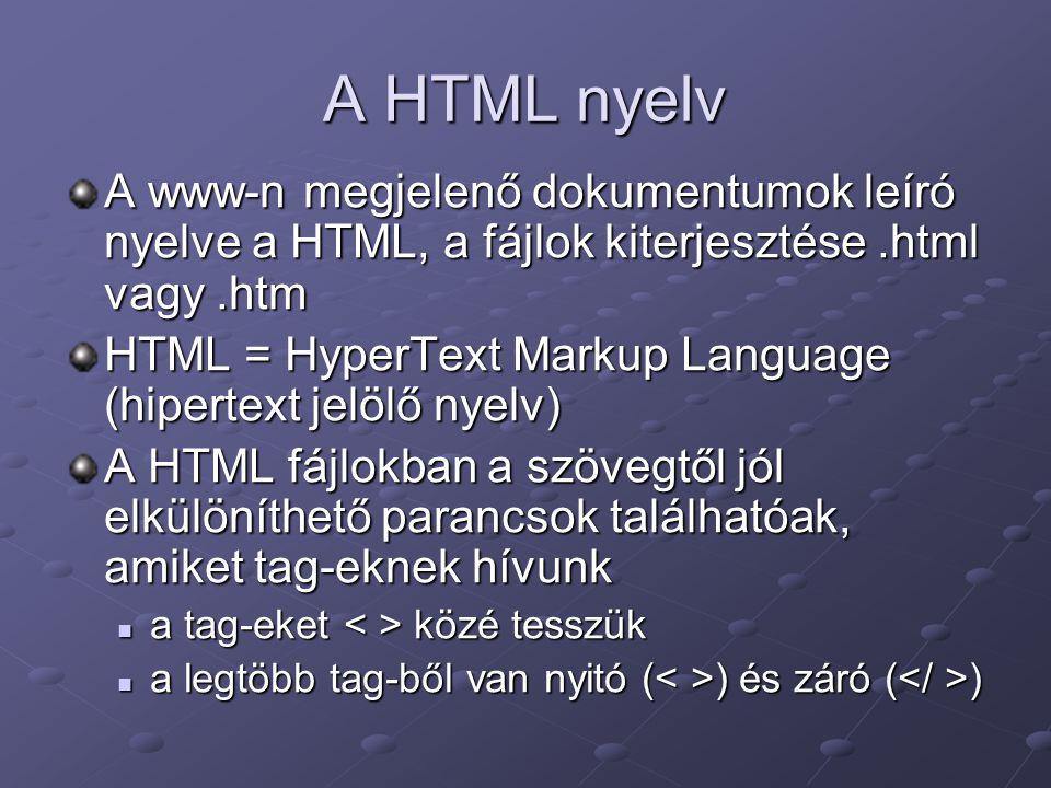 A HTML nyelv A www-n megjelenő dokumentumok leíró nyelve a HTML, a fájlok kiterjesztése.html vagy.htm HTML = HyperText Markup Language (hipertext jelölő nyelv) A HTML fájlokban a szövegtől jól elkülöníthető parancsok találhatóak, amiket tag-eknek hívunk a tag-eket közé tesszük a tag-eket közé tesszük a legtöbb tag-ből van nyitó ( ) és záró ( ) a legtöbb tag-ből van nyitó ( ) és záró ( )