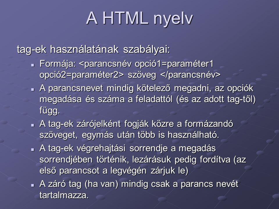 A HTML nyelv tag-ek használatának szabályai: Formája: szöveg Formája: szöveg A parancsnevet mindig kötelező megadni, az opciók megadása és száma a feladattól (és az adott tag-től) függ.