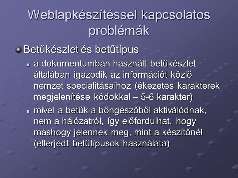 Weblapkészítéssel kapcsolatos problémák Betűkészlet és betűtípus a dokumentumban használt betűkészlet általában igazodik az információt közlő nemzet specialitásaihoz (ékezetes karakterek megjelenítése kódokkal – 5-6 karakter) a dokumentumban használt betűkészlet általában igazodik az információt közlő nemzet specialitásaihoz (ékezetes karakterek megjelenítése kódokkal – 5-6 karakter) mivel a betűk a böngészőből aktiválódnak, nem a hálózatról, így előfordulhat, hogy máshogy jelennek meg, mint a készítőnél (elterjedt betűtípusok használata) mivel a betűk a böngészőből aktiválódnak, nem a hálózatról, így előfordulhat, hogy máshogy jelennek meg, mint a készítőnél (elterjedt betűtípusok használata)