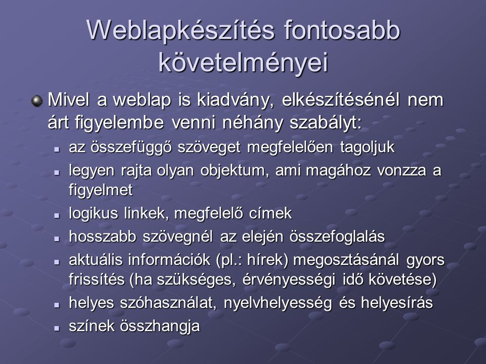 Weblapkészítés fontosabb követelményei Mivel a weblap is kiadvány, elkészítésénél nem árt figyelembe venni néhány szabályt: az összefüggő szöveget megfelelően tagoljuk az összefüggő szöveget megfelelően tagoljuk legyen rajta olyan objektum, ami magához vonzza a figyelmet legyen rajta olyan objektum, ami magához vonzza a figyelmet logikus linkek, megfelelő címek logikus linkek, megfelelő címek hosszabb szövegnél az elején összefoglalás hosszabb szövegnél az elején összefoglalás aktuális információk (pl.: hírek) megosztásánál gyors frissítés (ha szükséges, érvényességi idő követése) aktuális információk (pl.: hírek) megosztásánál gyors frissítés (ha szükséges, érvényességi idő követése) helyes szóhasználat, nyelvhelyesség és helyesírás helyes szóhasználat, nyelvhelyesség és helyesírás színek összhangja színek összhangja