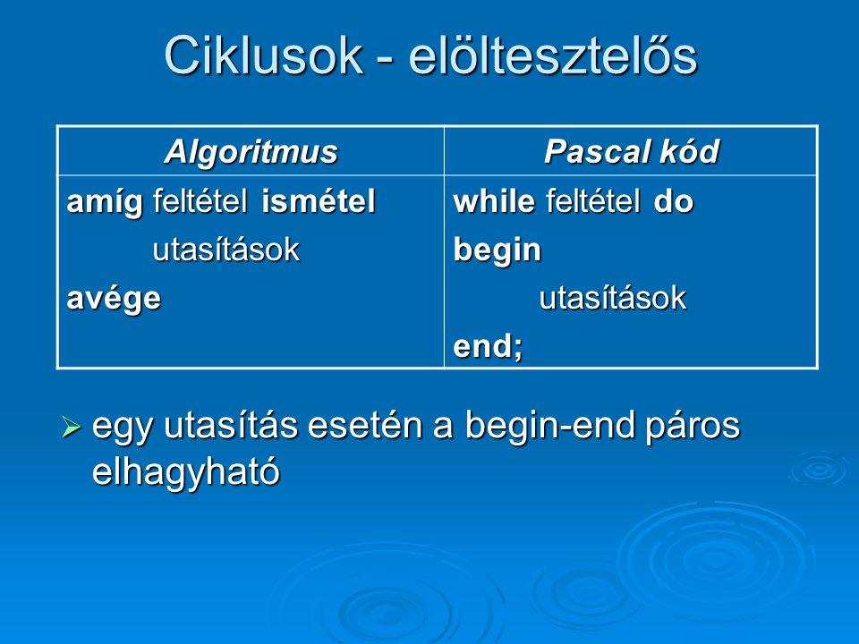 Ciklusok - elöltesztelős Algoritmus Pascal kód amíg feltétel ismétel utasításokavége while feltétel do beginutasításokend;  egy utasítás esetén a beg