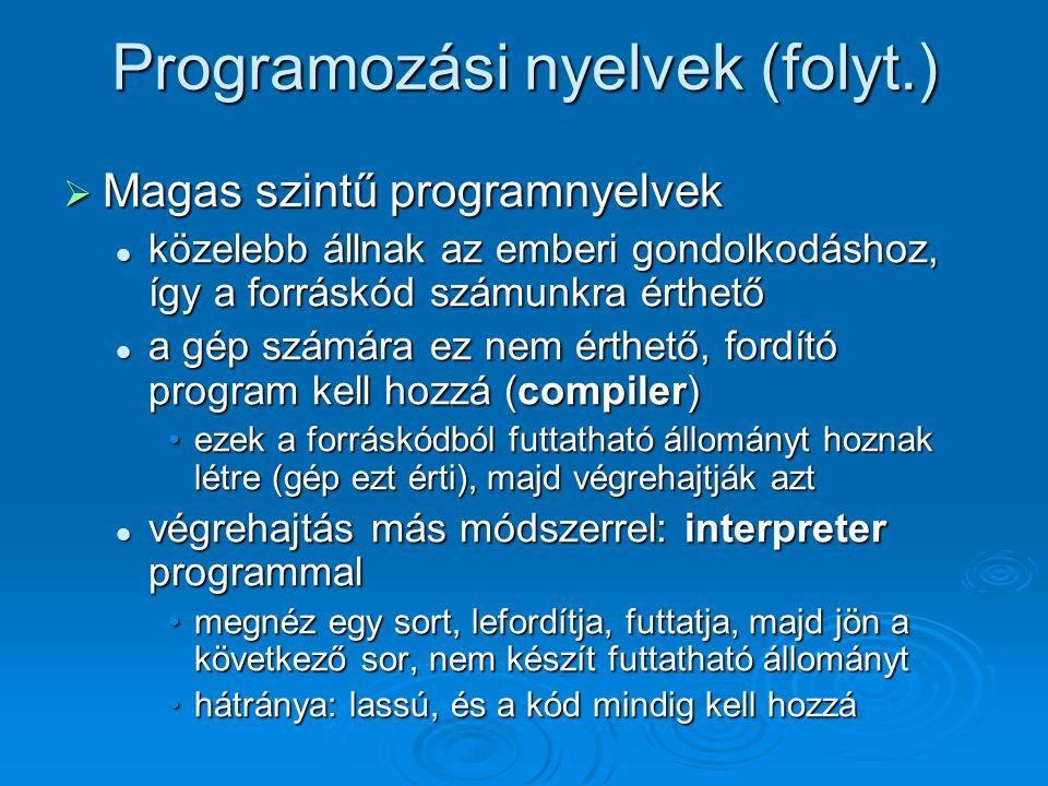 Programozási nyelvek (folyt.)  Magas szintű programnyelvek közelebb állnak az emberi gondolkodáshoz, így a forráskód számunkra érthető közelebb állna