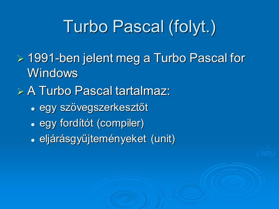 Turbo Pascal (folyt.)  1991-ben jelent meg a Turbo Pascal for Windows  A Turbo Pascal tartalmaz: egy szövegszerkesztőt egy szövegszerkesztőt egy for