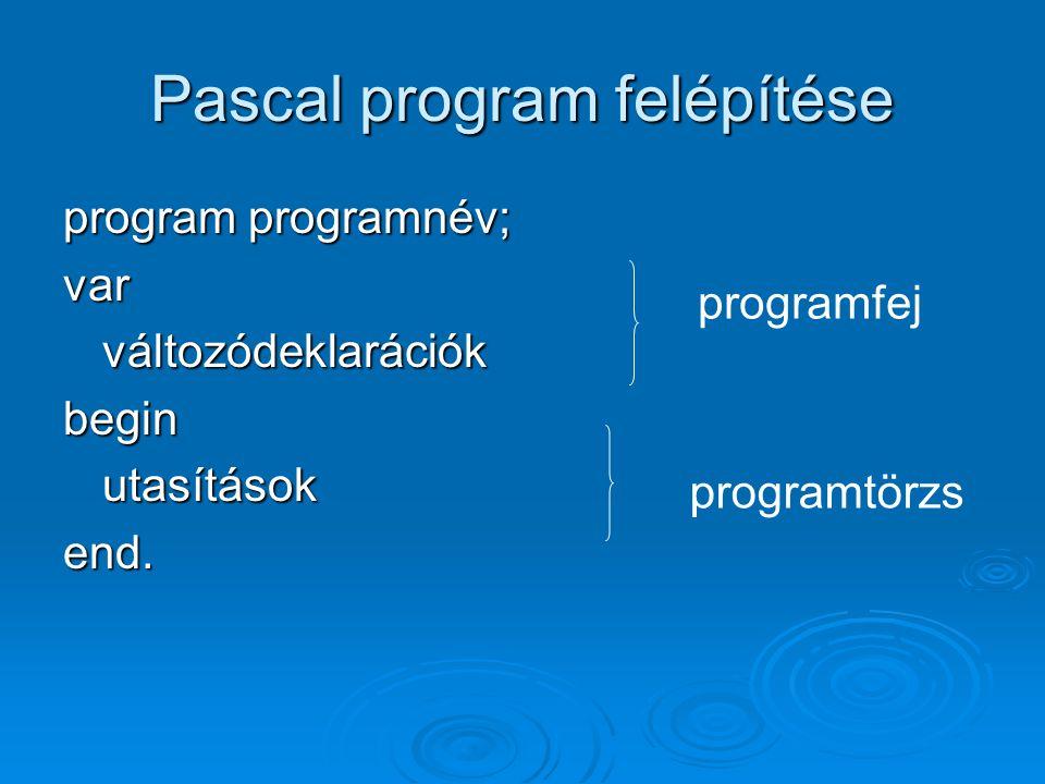 Pascal program felépítése program programnév; varváltozódeklarációkbeginutasításokend. programfej programtörzs