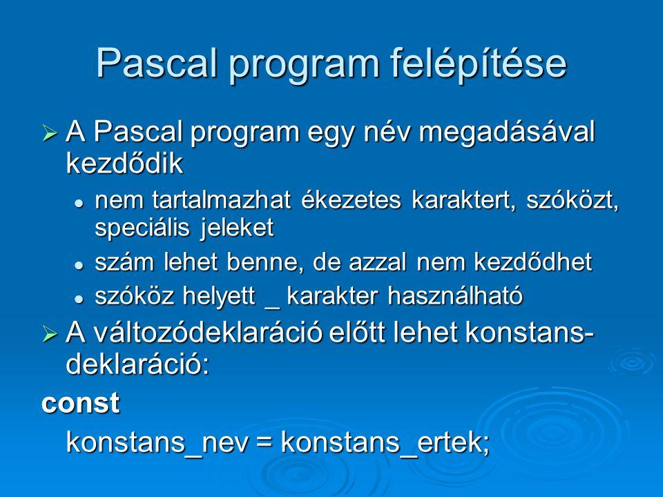 Pascal program felépítése  A Pascal program egy név megadásával kezdődik nem tartalmazhat ékezetes karaktert, szóközt, speciális jeleket nem tartalma