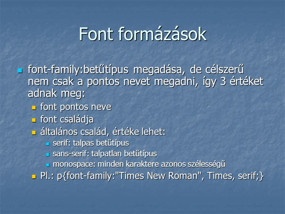 Font formázások font-family:betűtípus megadása, de célszerű nem csak a pontos nevet megadni, így 3 értéket adnak meg: font-family:betűtípus megadása,