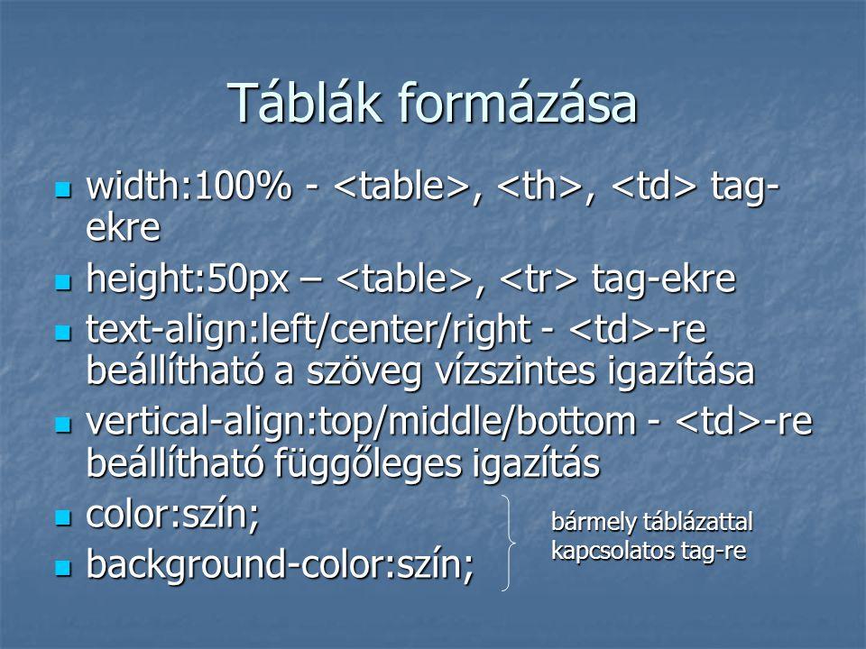 Táblák formázása width:100% -,, tag- ekre width:100% -,, tag- ekre height:50px –, tag-ekre height:50px –, tag-ekre text-align:left/center/right - -re